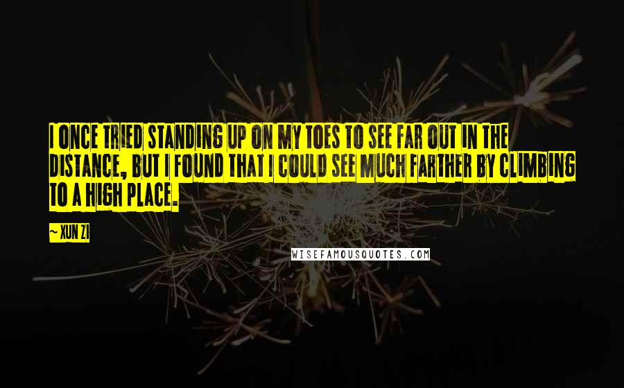 Xun Zi quotes: I once tried standing up on my toes to see far out in the distance, but I found that I could see much farther by climbing to a high place.