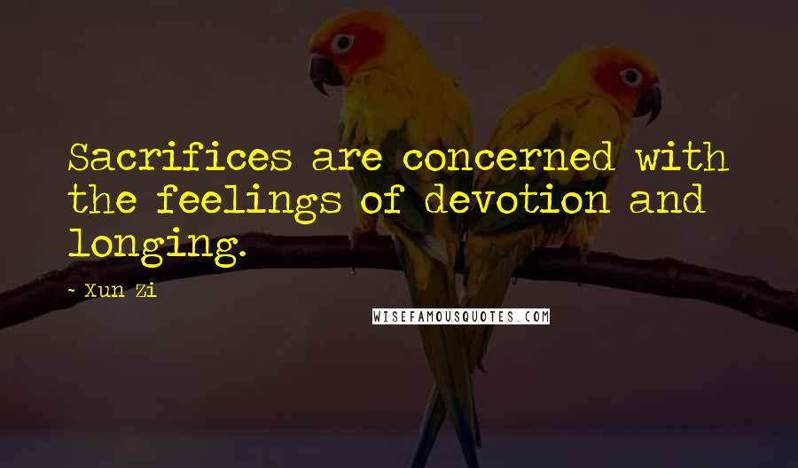 Xun Zi quotes: Sacrifices are concerned with the feelings of devotion and longing.