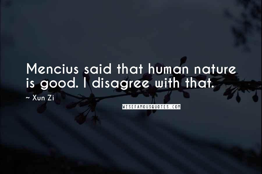 Xun Zi quotes: Mencius said that human nature is good. I disagree with that.