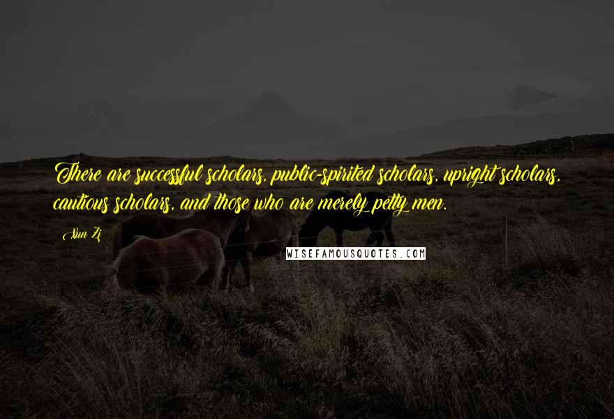 Xun Zi quotes: There are successful scholars, public-spirited scholars, upright scholars, cautious scholars, and those who are merely petty men.