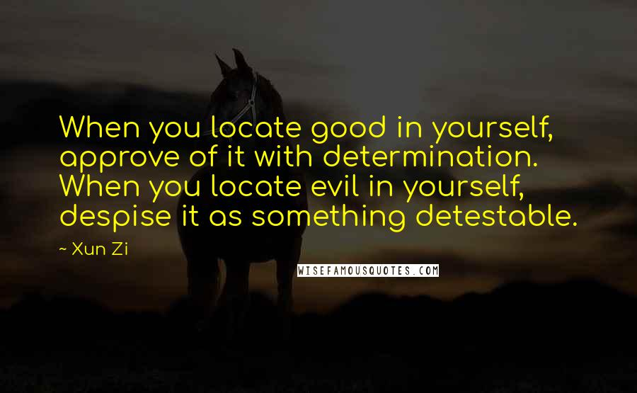 Xun Zi quotes: When you locate good in yourself, approve of it with determination. When you locate evil in yourself, despise it as something detestable.