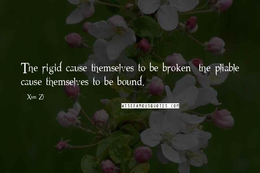 Xun Zi quotes: The rigid cause themselves to be broken; the pliable cause themselves to be bound.