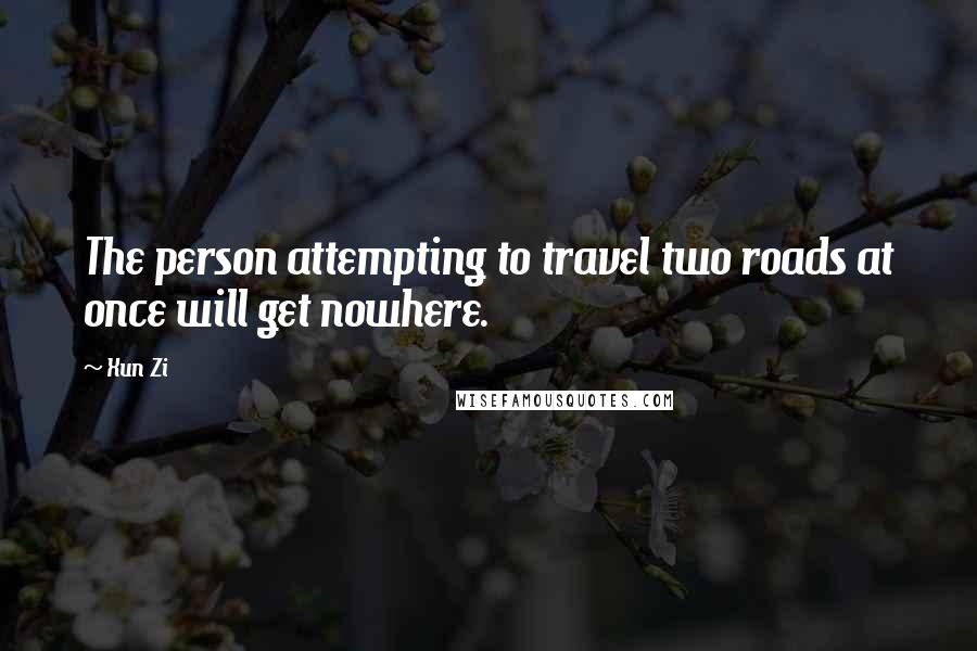 Xun Zi quotes: The person attempting to travel two roads at once will get nowhere.