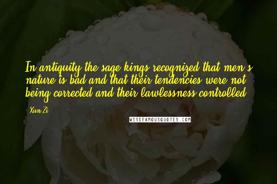 Xun Zi quotes: In antiquity the sage kings recognized that men's nature is bad and that their tendencies were not being corrected and their lawlessness controlled.