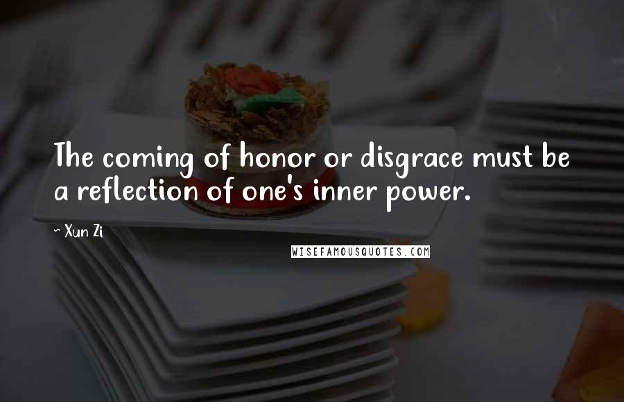 Xun Zi quotes: The coming of honor or disgrace must be a reflection of one's inner power.