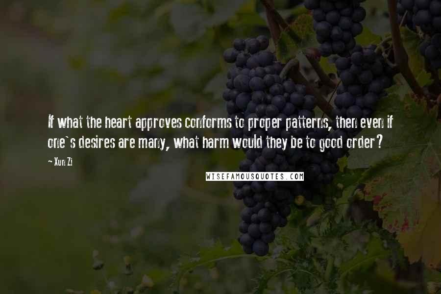 Xun Zi quotes: If what the heart approves conforms to proper patterns, then even if one's desires are many, what harm would they be to good order?