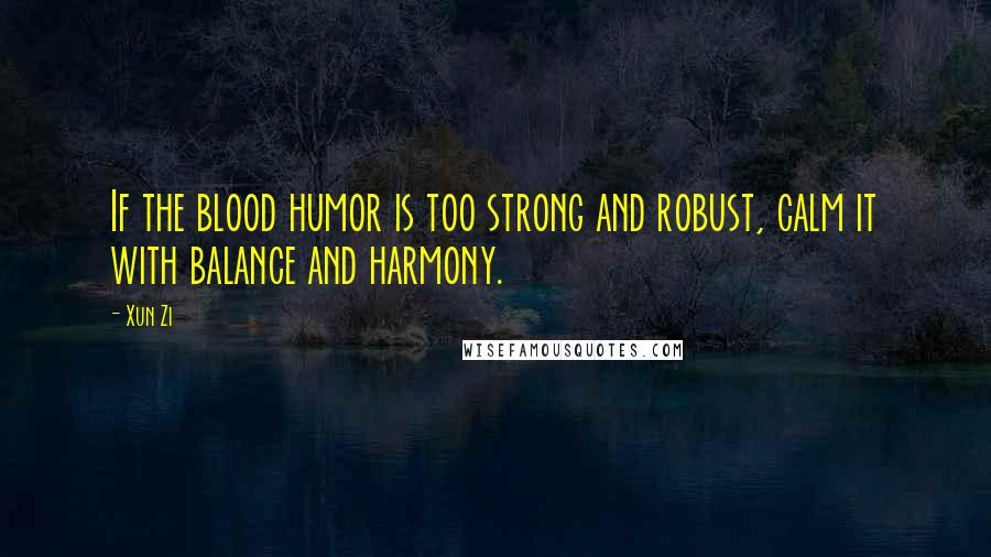 Xun Zi quotes: If the blood humor is too strong and robust, calm it with balance and harmony.