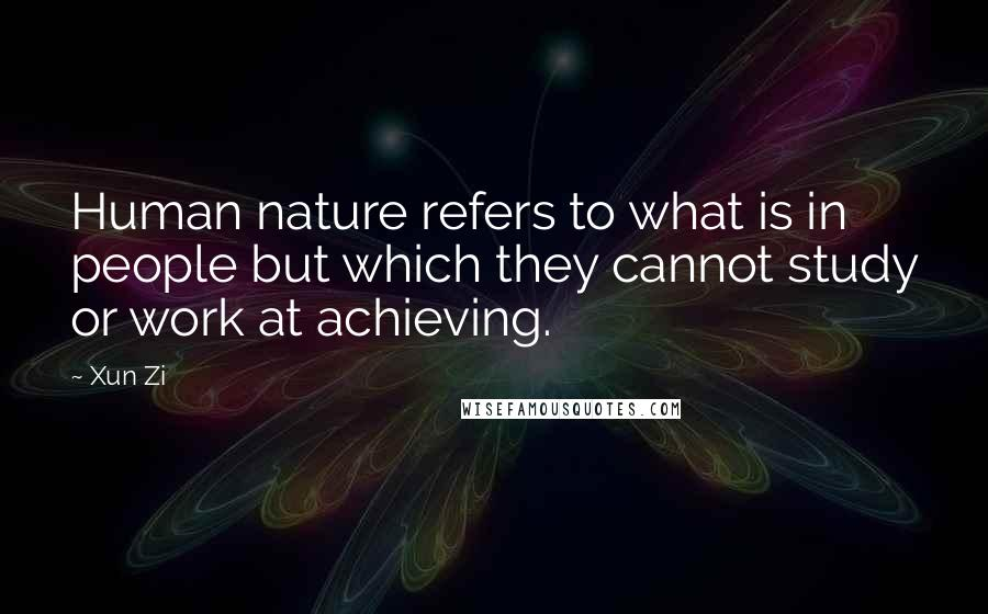 Xun Zi quotes: Human nature refers to what is in people but which they cannot study or work at achieving.