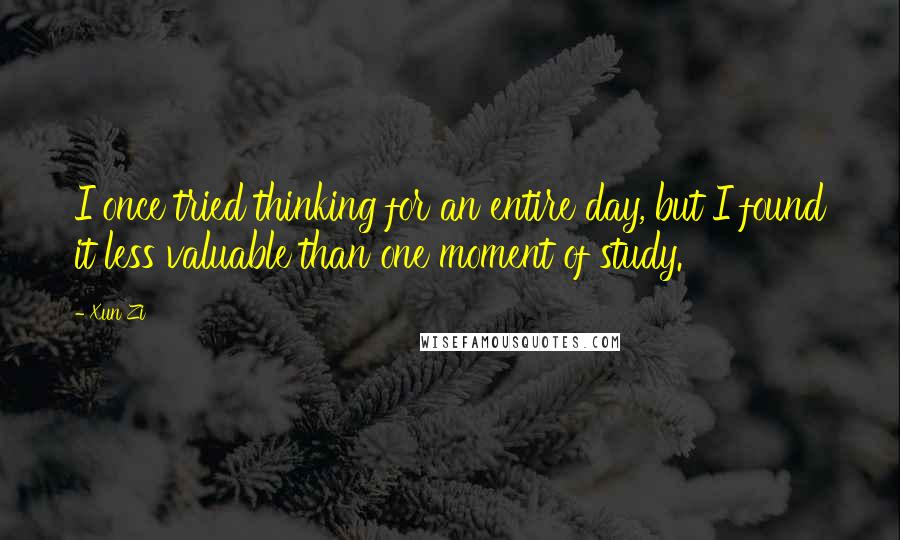Xun Zi quotes: I once tried thinking for an entire day, but I found it less valuable than one moment of study.