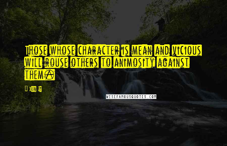 Xun Zi quotes: Those whose character is mean and vicious will rouse others to animosity against them.