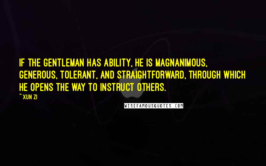 Xun Zi quotes: If the gentleman has ability, he is magnanimous, generous, tolerant, and straightforward, through which he opens the way to instruct others.