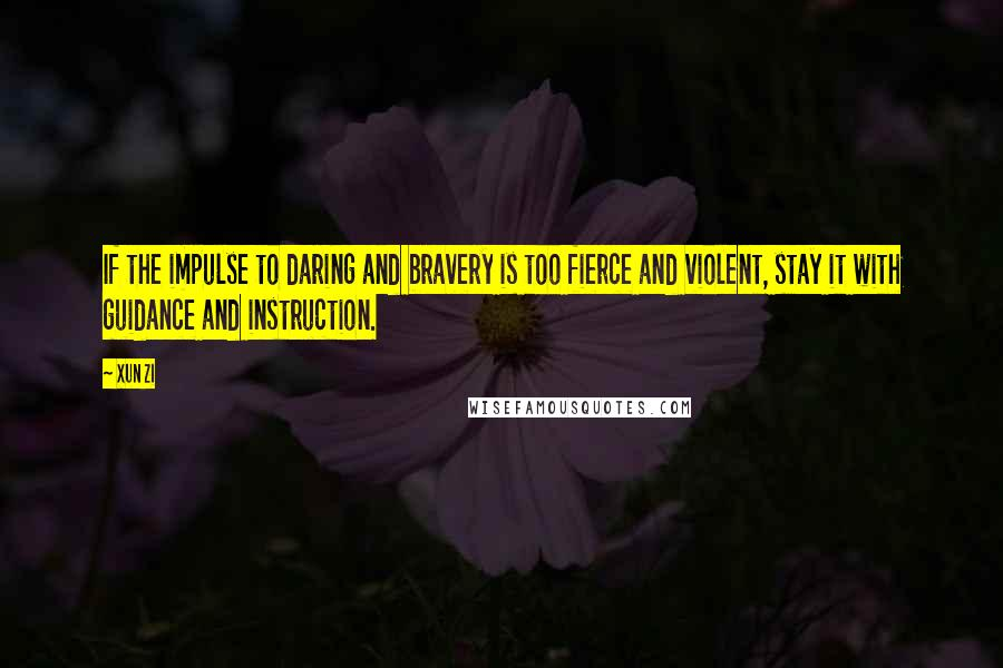 Xun Zi quotes: If the impulse to daring and bravery is too fierce and violent, stay it with guidance and instruction.