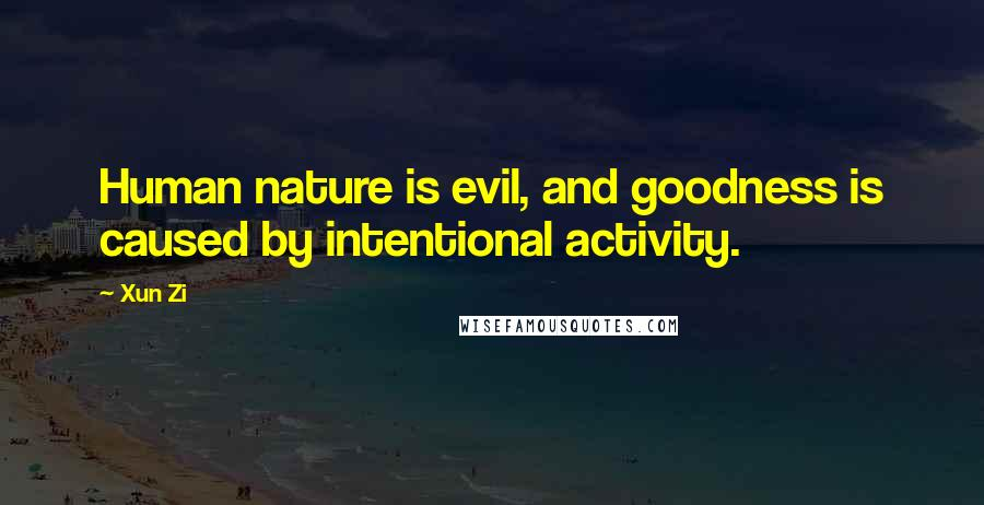 Xun Zi quotes: Human nature is evil, and goodness is caused by intentional activity.