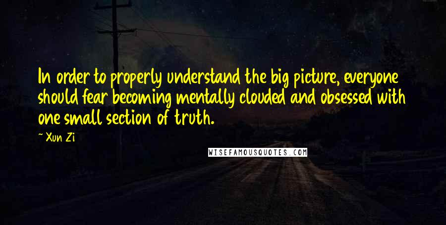 Xun Zi quotes: In order to properly understand the big picture, everyone should fear becoming mentally clouded and obsessed with one small section of truth.