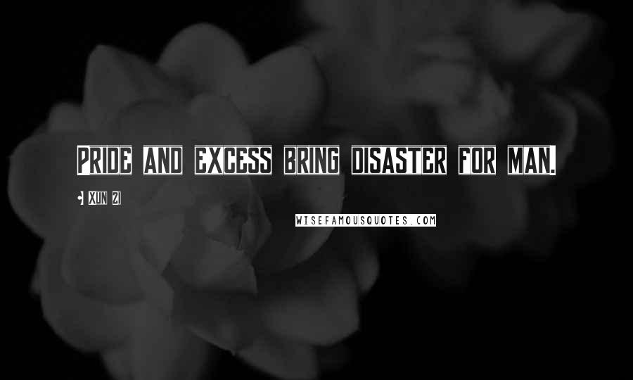 Xun Zi quotes: Pride and excess bring disaster for man.