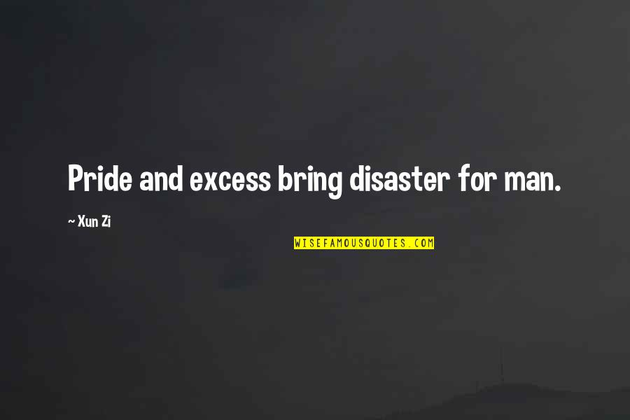 Xun Zi Quotes By Xun Zi: Pride and excess bring disaster for man.
