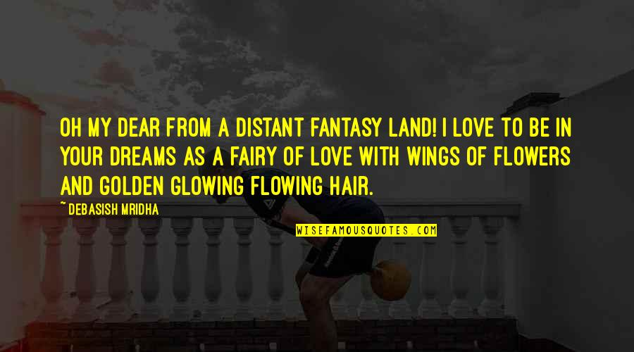 Y I Love U So Much Quotes By Debasish Mridha: Oh my dear from a distant fantasy land!