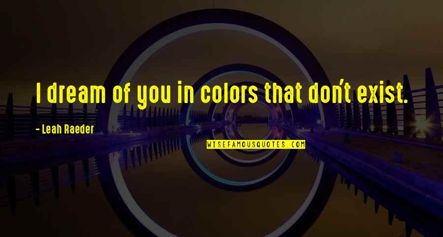 Y I Love U So Much Quotes By Leah Raeder: I dream of you in colors that don't
