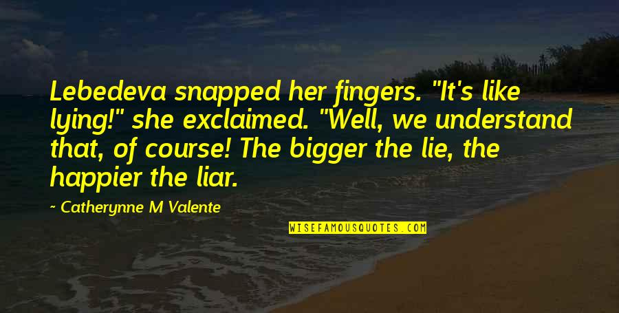 "Y Lie Quotes By Catherynne M Valente: Lebedeva snapped her fingers. ""It's like lying!"" she"