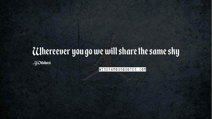 Y.Odabasi quotes: Whereever you go we will share the same sky