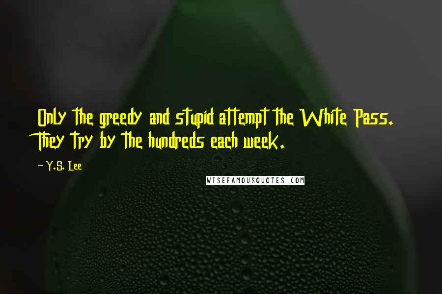 Y.S. Lee quotes: Only the greedy and stupid attempt the White Pass. They try by the hundreds each week.