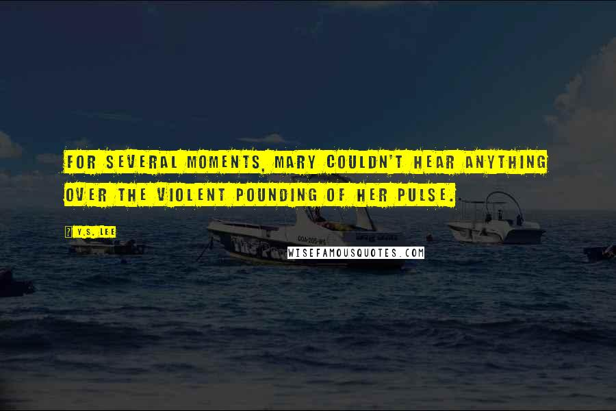 Y.S. Lee quotes: For several moments, Mary couldn't hear anything over the violent pounding of her pulse.