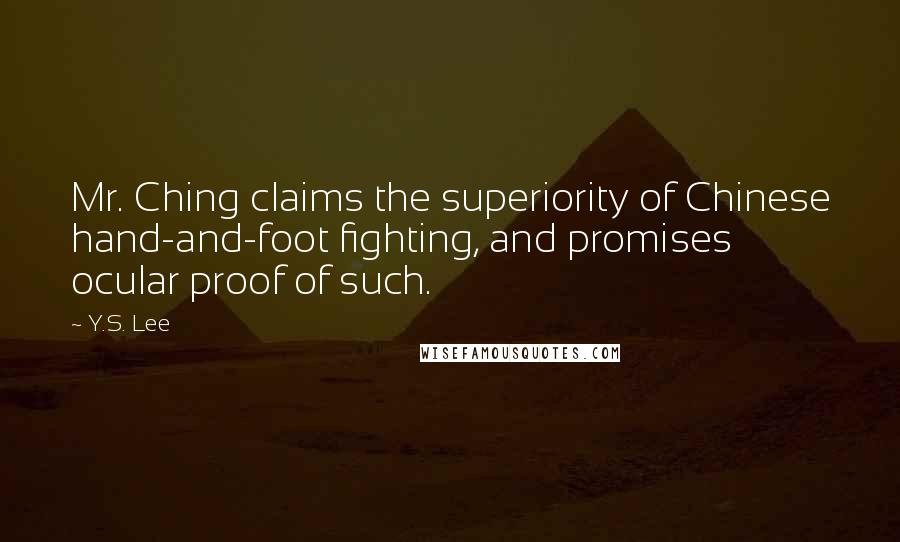 Y.S. Lee quotes: Mr. Ching claims the superiority of Chinese hand-and-foot fighting, and promises ocular proof of such.