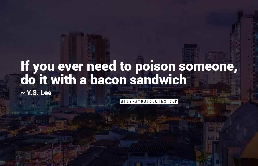 Y.S. Lee quotes: If you ever need to poison someone, do it with a bacon sandwich