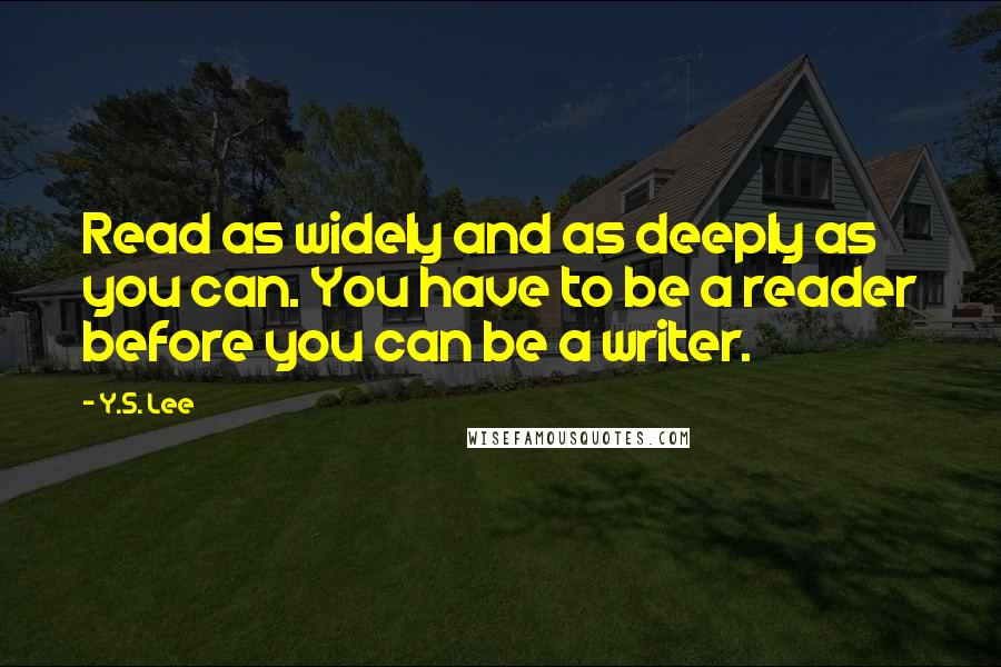 Y.S. Lee quotes: Read as widely and as deeply as you can. You have to be a reader before you can be a writer.