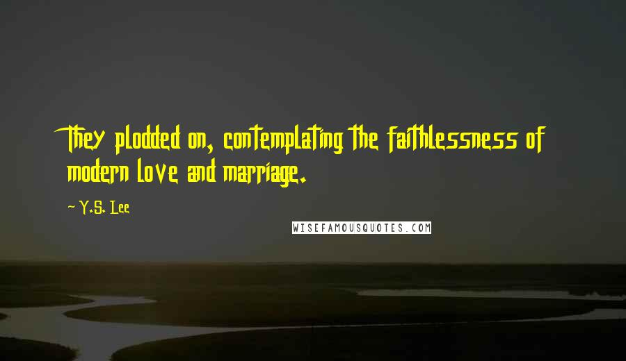 Y.S. Lee quotes: They plodded on, contemplating the faithlessness of modern love and marriage.