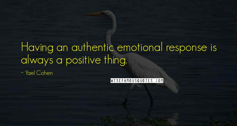 Yael Cohen quotes: Having an authentic emotional response is always a positive thing.