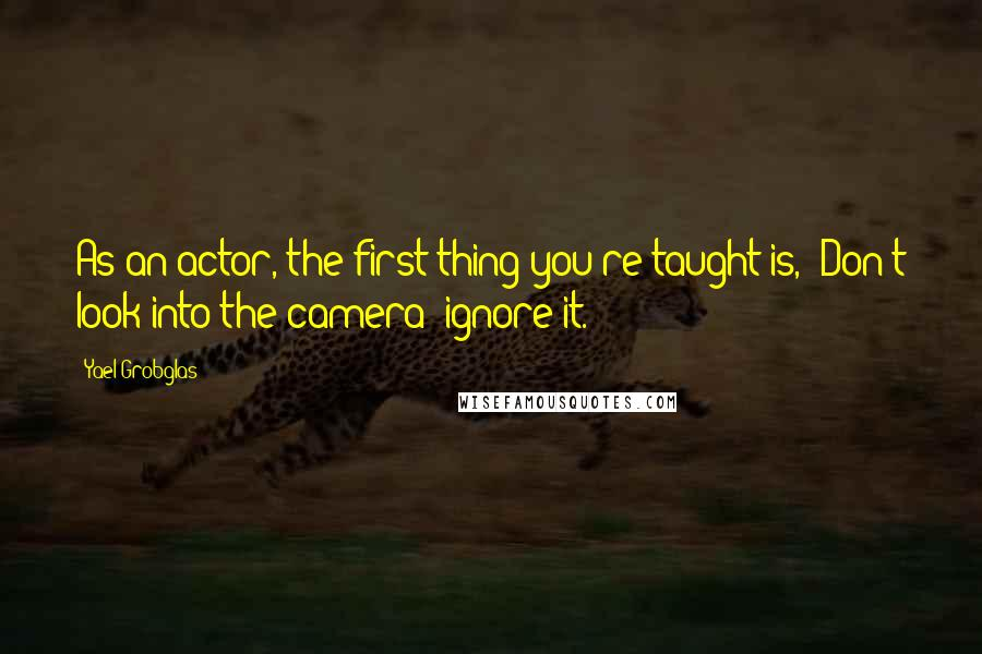 Yael Grobglas quotes: As an actor, the first thing you're taught is, 'Don't look into the camera; ignore it.'
