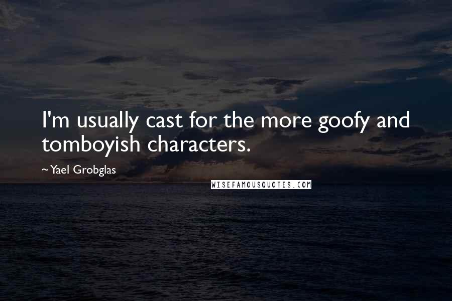 Yael Grobglas quotes: I'm usually cast for the more goofy and tomboyish characters.