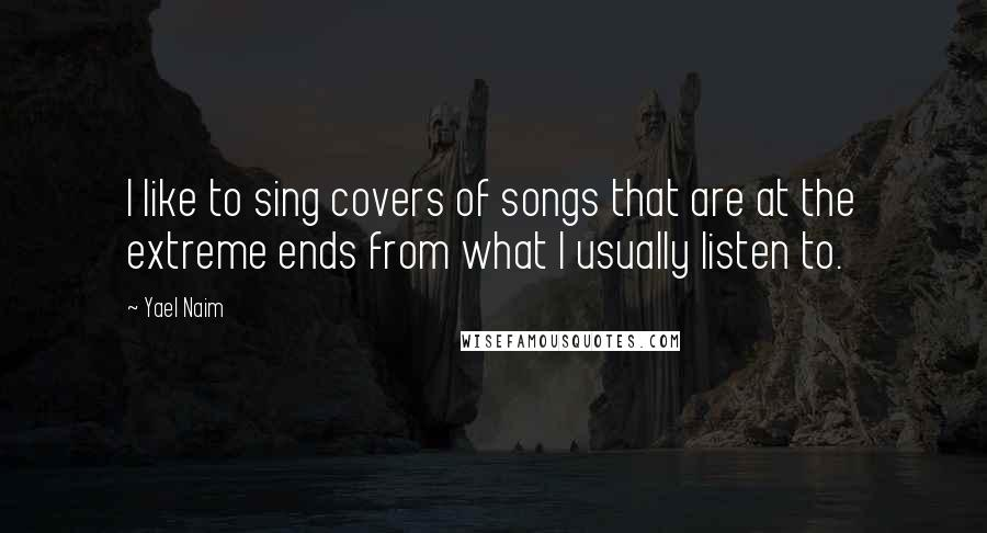 Yael Naim quotes: I like to sing covers of songs that are at the extreme ends from what I usually listen to.