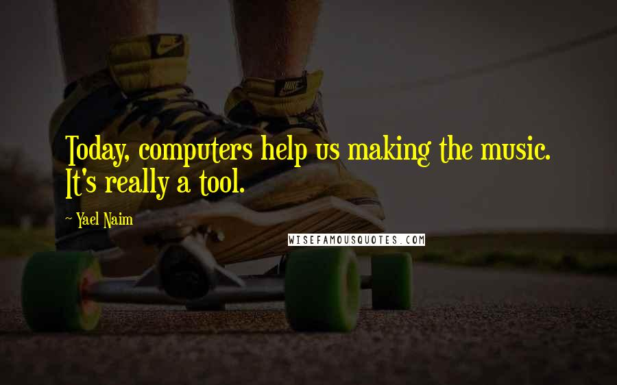 Yael Naim quotes: Today, computers help us making the music. It's really a tool.