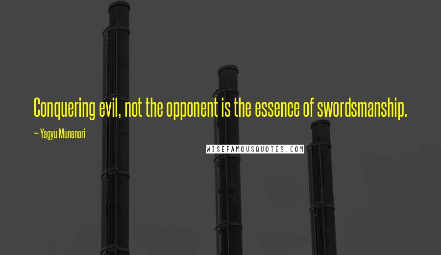 Yagyu Munenori quotes: Conquering evil, not the opponent is the essence of swordsmanship.