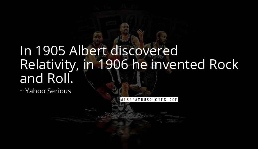 Yahoo Serious quotes: In 1905 Albert discovered Relativity, in 1906 he invented Rock and Roll.