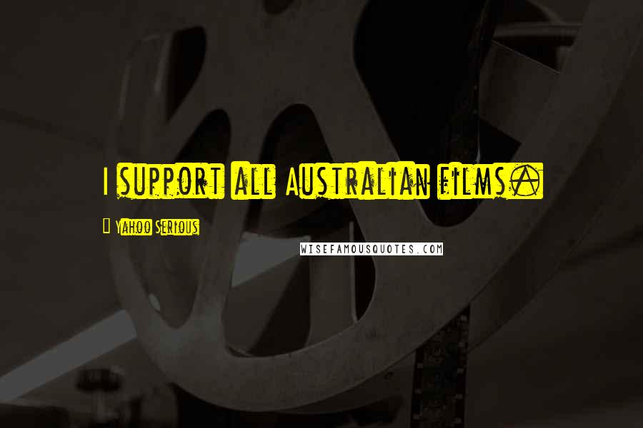 Yahoo Serious quotes: I support all Australian films.