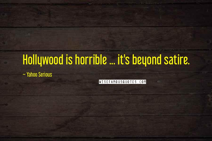 Yahoo Serious quotes: Hollywood is horrible ... it's beyond satire.