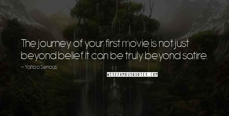 Yahoo Serious quotes: The journey of your first movie is not just beyond belief it can be truly beyond satire.