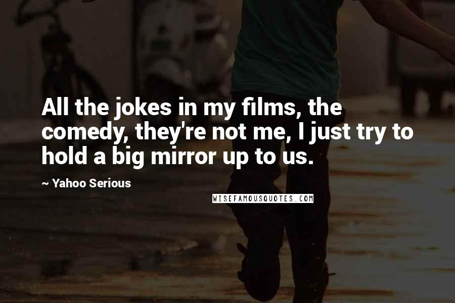 Yahoo Serious quotes: All the jokes in my films, the comedy, they're not me, I just try to hold a big mirror up to us.