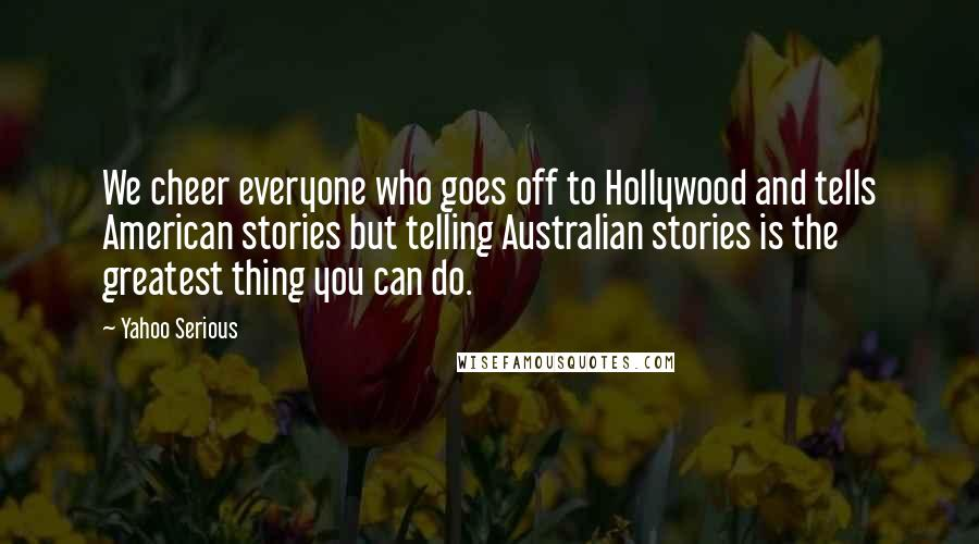 Yahoo Serious quotes: We cheer everyone who goes off to Hollywood and tells American stories but telling Australian stories is the greatest thing you can do.