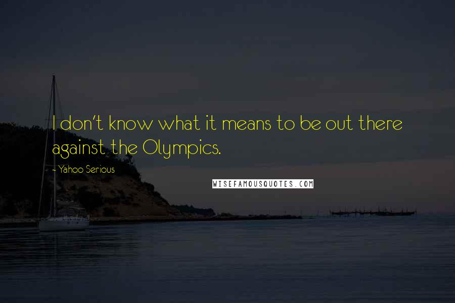 Yahoo Serious quotes: I don't know what it means to be out there against the Olympics.