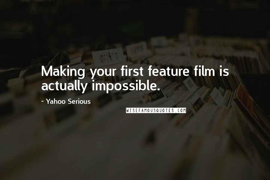 Yahoo Serious quotes: Making your first feature film is actually impossible.