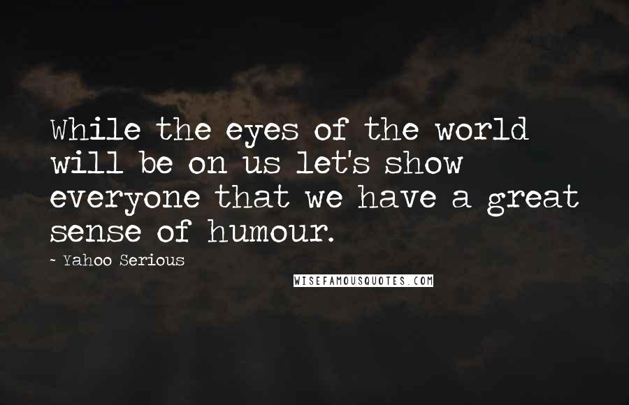 Yahoo Serious quotes: While the eyes of the world will be on us let's show everyone that we have a great sense of humour.
