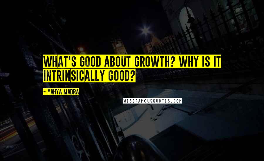Yahya Madra quotes: What's good about growth? Why is it intrinsically good?