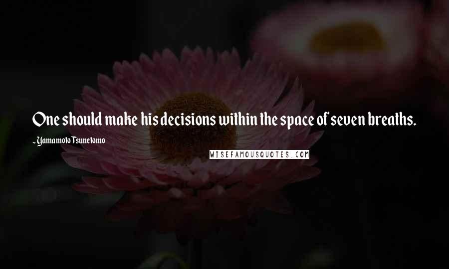 Yamamoto Tsunetomo quotes: One should make his decisions within the space of seven breaths.