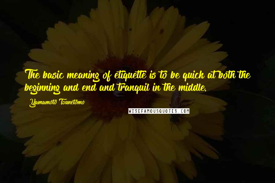 Yamamoto Tsunetomo quotes: The basic meaning of etiquette is to be quick at both the beginning and end and tranquil in the middle.