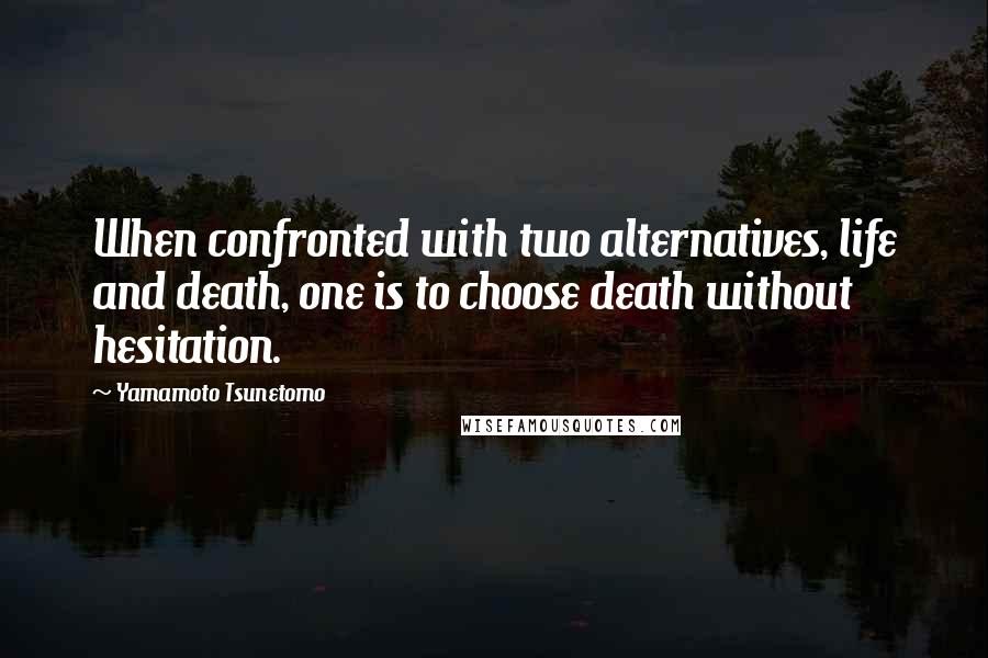 Yamamoto Tsunetomo quotes: When confronted with two alternatives, life and death, one is to choose death without hesitation.