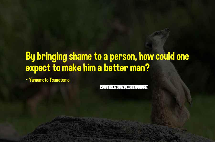 Yamamoto Tsunetomo quotes: By bringing shame to a person, how could one expect to make him a better man?
